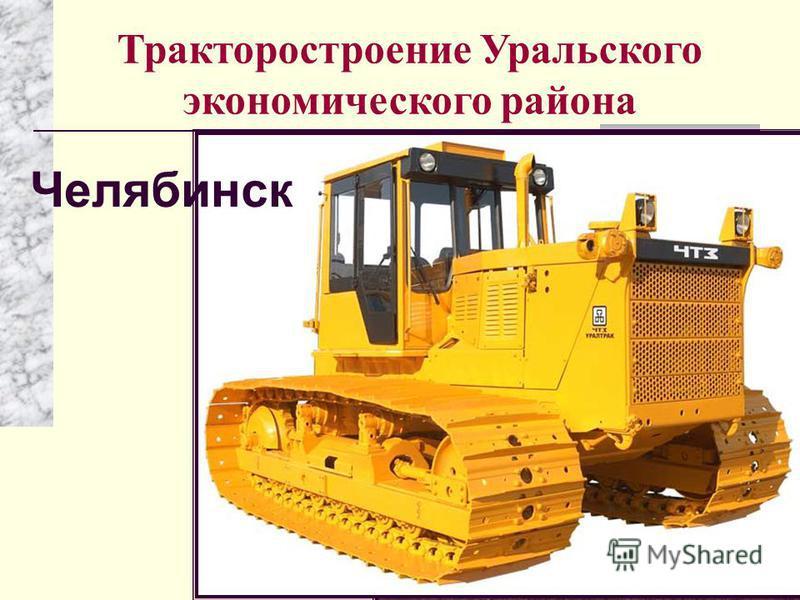 Тракторостроение Уральского экономического района Челябинск