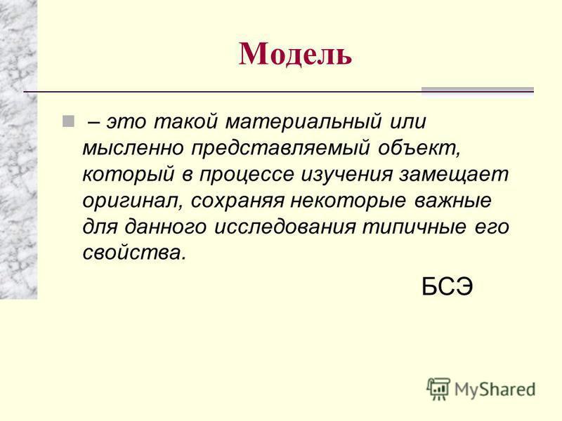 Модель – это такой материальный или мысленно представляемый объект, который в процессе изучения замещает оригинал, сохраняя некоторые важные для данного исследования типичные его свойства. БСЭ