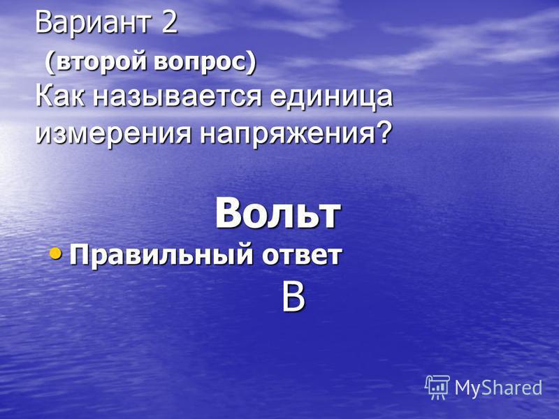 Вариант 2 (второй вопрос) Как называется единица измерения напряжения? Вариант 2 (второй вопрос) Как называется единица измерения напряжения? Вольт Вольт Правильный ответ Правильный ответ В