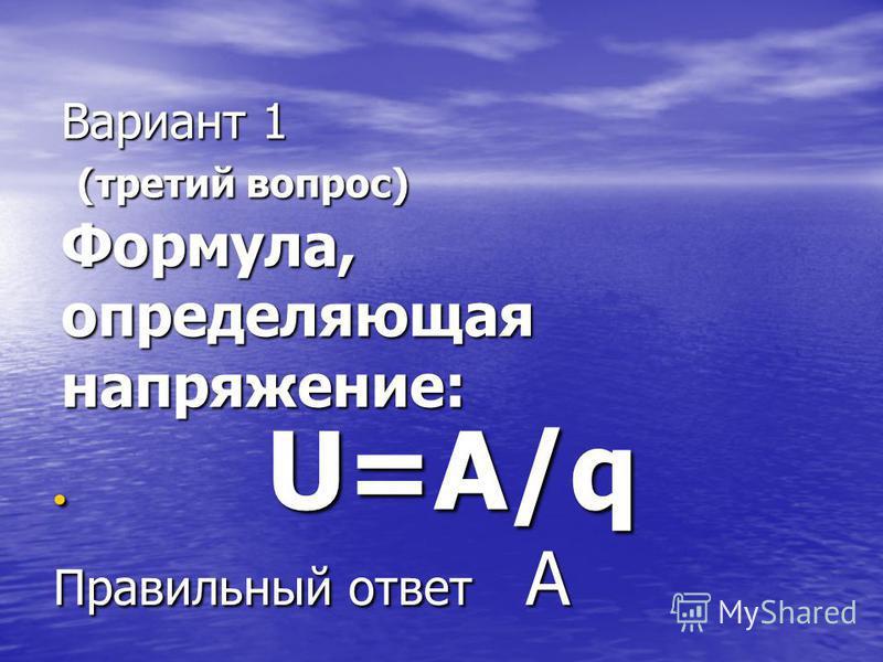 Вариант 1 (третий вопрос) Формула, определяющая напряжение: Вариант 1 (третий вопрос) Формула, определяющая напряжение: U=A/q U=A/q Правильный ответ А