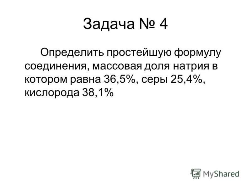 Задача 4 Определить простейшую формулу соединения, массовая доля натрия в котором равна 36,5%, серы 25,4%, кислорода 38,1%