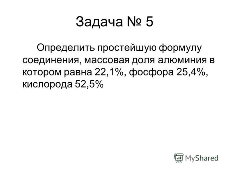 Задача 5 Определить простейшую формулу соединения, массовая доля алюминия в котором равна 22,1%, фосфора 25,4%, кислорода 52,5%