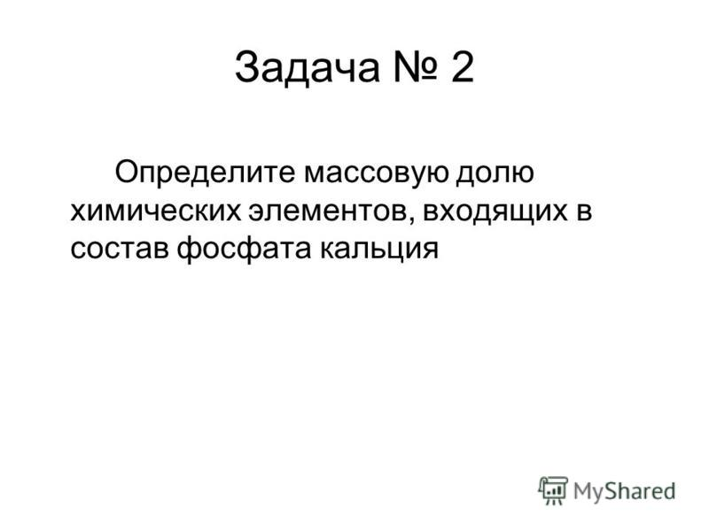 Задача 2 Определите массовую долю химических элементов, входящих в состав фосфата кальция