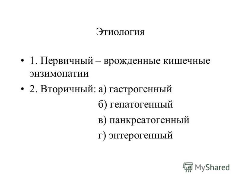 Этиология 1. Первичный – врожденные кишечные энзимопатии 2. Вторичный: а) гастрогенный б) гепатогенный в) панкреатогенный г) энтерогенный