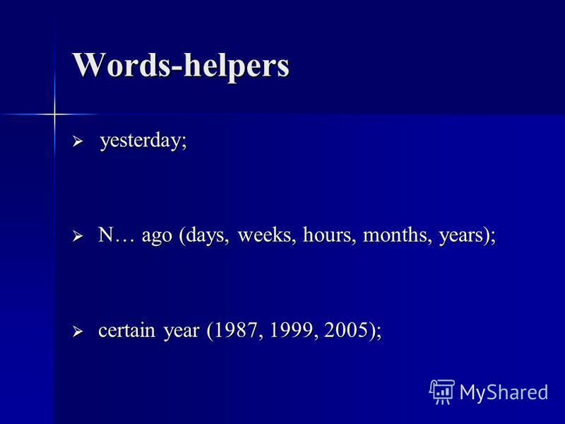 Words-helpers yesterday; yesterday; N… ago (days, weeks, hours, months, years); N… ago (days, weeks, hours, months, years); certain year (1987, 1999, 2005); certain year (1987, 1999, 2005);