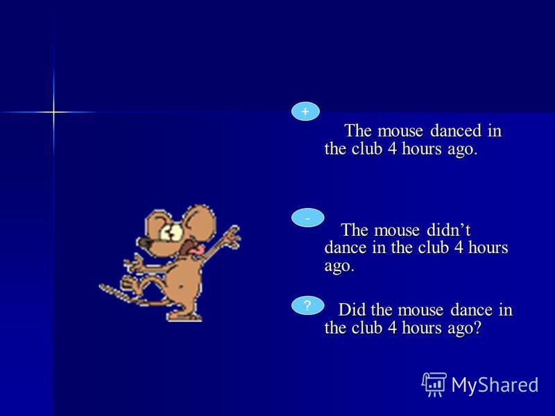 The mouse danced in the club 4 hours ago. The mouse danced in the club 4 hours ago. The mouse didnt dance in the club 4 hours ago. The mouse didnt dance in the club 4 hours ago. Did the mouse dance in the club 4 hours ago? Did the mouse dance in the