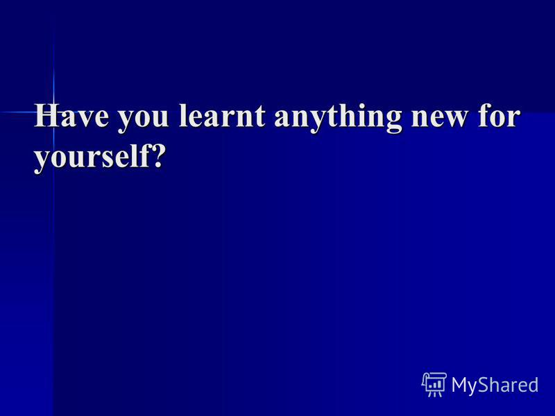 Have you learnt anything new for yourself?