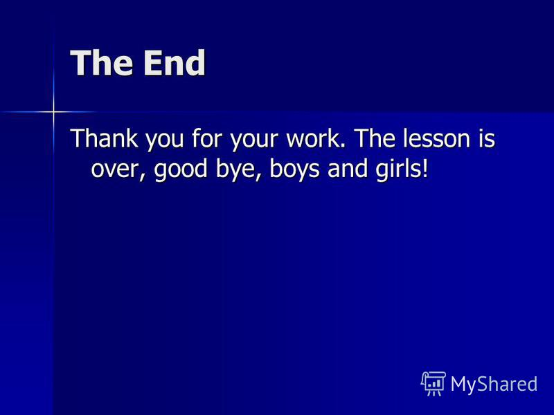 The End Thank you for your work. The lesson is over, good bye, boys and girls!