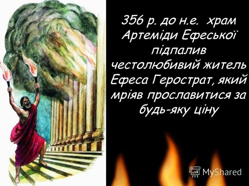 356 р. до н.е. храм Артеміди Ефеської підпалив честолюбивий житель Ефеса Герострат, який мріяв прославитися за будь-яку ціну
