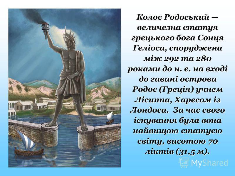 Колос Родоський величезна статуя грецького бога Сонця Геліоса, споруджена між 292 та 280 роками до н. е. на вході до гавані острова Родос (Греція) учнем Лісиппа, Харесом із Лондоса. За час свого існування була вона найвищою статуєю світу, висотою 70