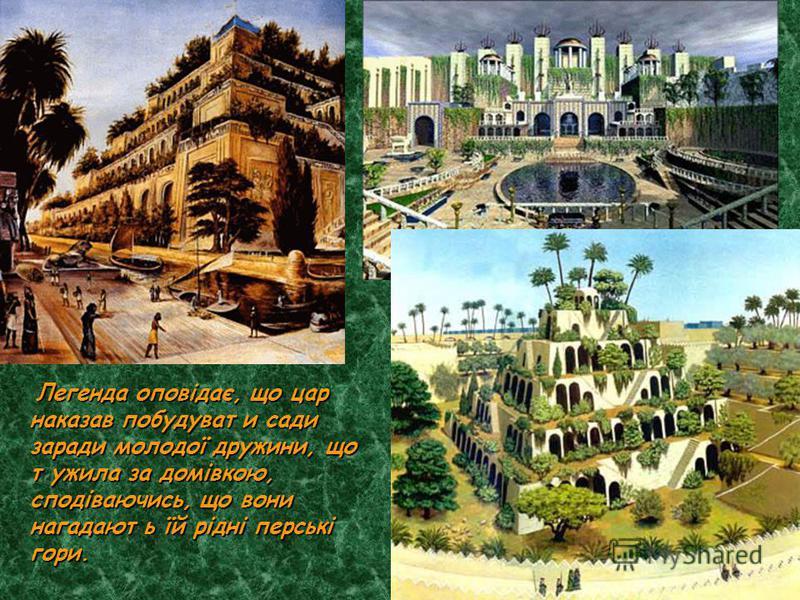Легенда оповідає, що цар наказав побудуват и сади заради молодої дружини, що т ужила за домівкою, сподіваючись, що вони нагадают ь їй рідні перські гори.