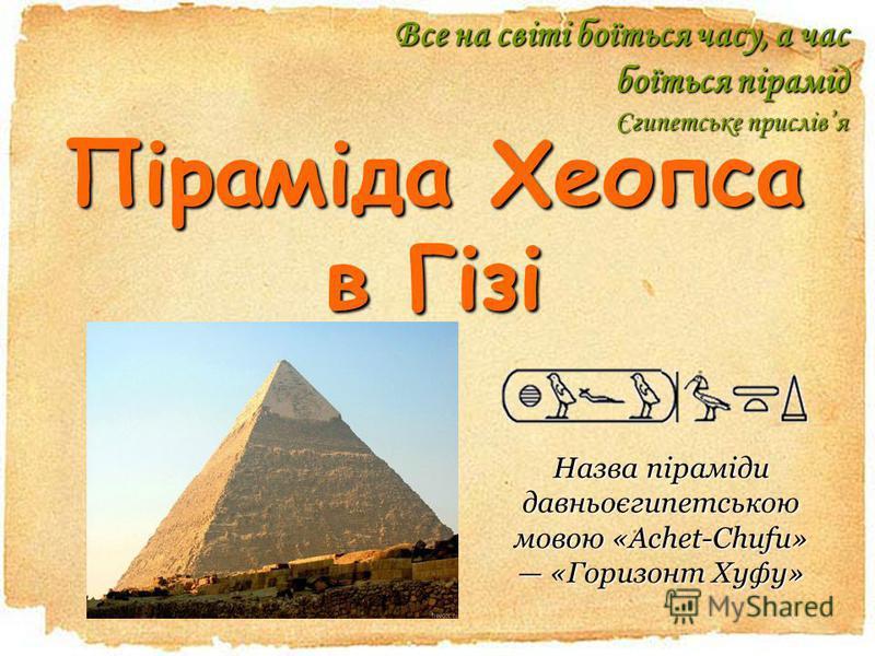 Піраміда Хеопса в Гізі Все на світі боїться часу, а час боїться пірамід Єгипетське прислівя Назва Назва піраміди давньоєгипетською мовою «Achet-Chufu» «Горизонт Хуфу».Хуфу» Назва піраміди давньоєгипетською мовою «Achet-Chufu» «Горизонт Хуфу»