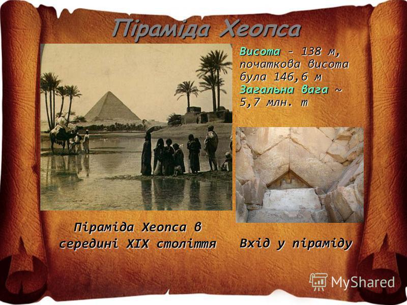 Піраміда Хеопса Піраміда Хеопса в середині XIX століття Висота - 138 м, початкова висота була 146,6 м Загальна вага ~ 5,7 млн. т Вхід у піраміду
