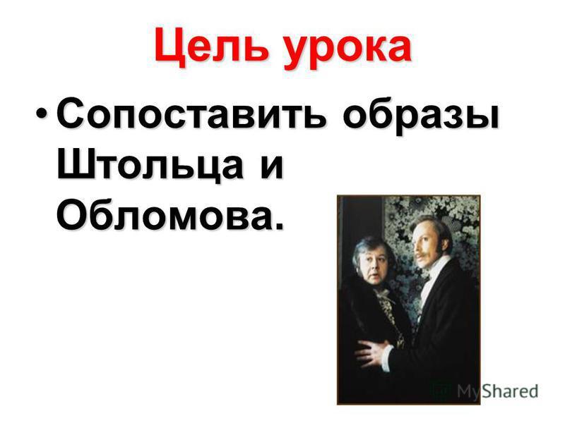 Цель урока Сопоставить образы Штольца и Обломова.Сопоставить образы Штольца и Обломова.
