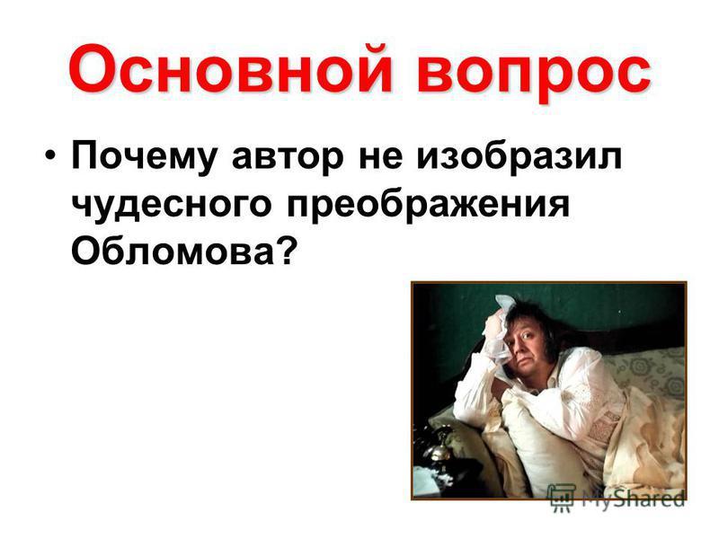 Основной вопрос Почему автор не изобразил чудесного преображения Обломова?