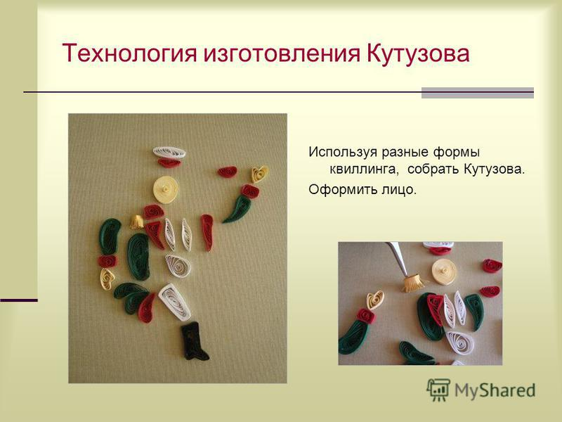 Технология изготовления Кутузова Используя разные формы квиллинга, собрать Кутузова. Оформить лицо.