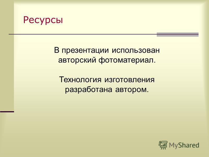 Ресурсы В презентации использован авторский фотоматериал. Технология изготовления разработана автором.