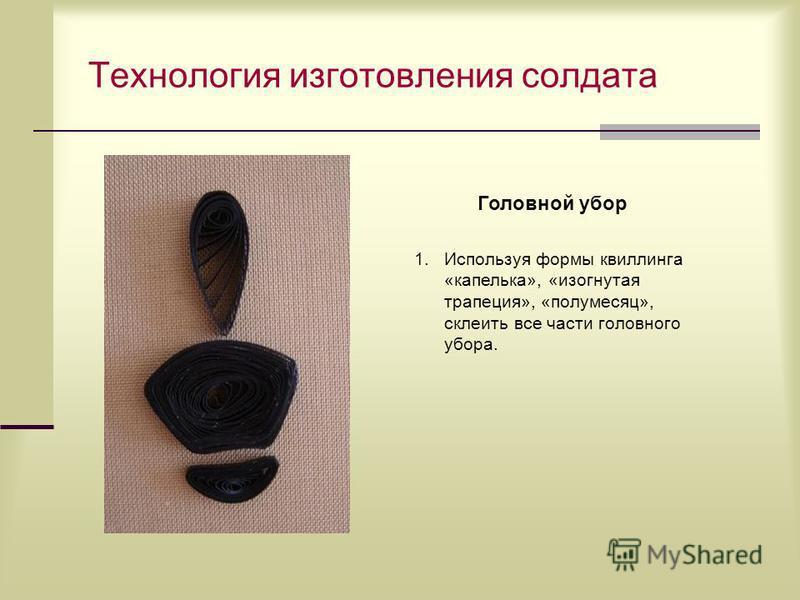 Технология изготовления солдата Головной убор 1. Используя формы квиллинга «капелька», «изогнутая трапеция», «полумесяц», склеить все части головного убора.