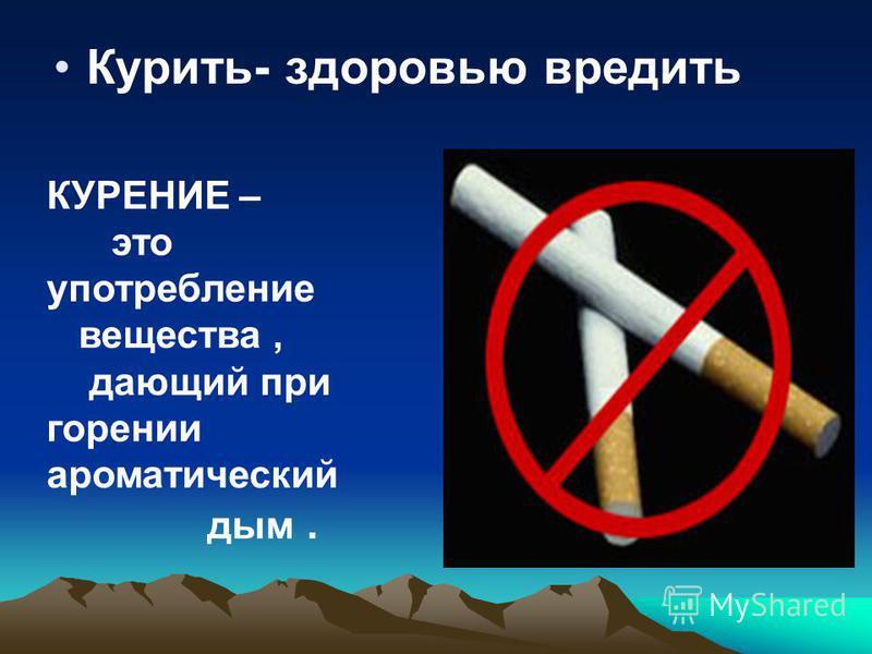Курить- здоровью вредить КУРЕНИЕ – это употребление вещества, дающий при горении ароматический дым.