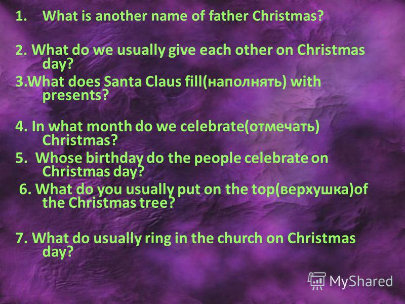 1. What is another name of father Christmas? 2. What do we usually give each other on Christmas day? 3. What does Santa Claus fill(наполнять) with presents? 4. In what month do we celebrate(отмечать) Christmas? 5. Whose birthday do the people celebra