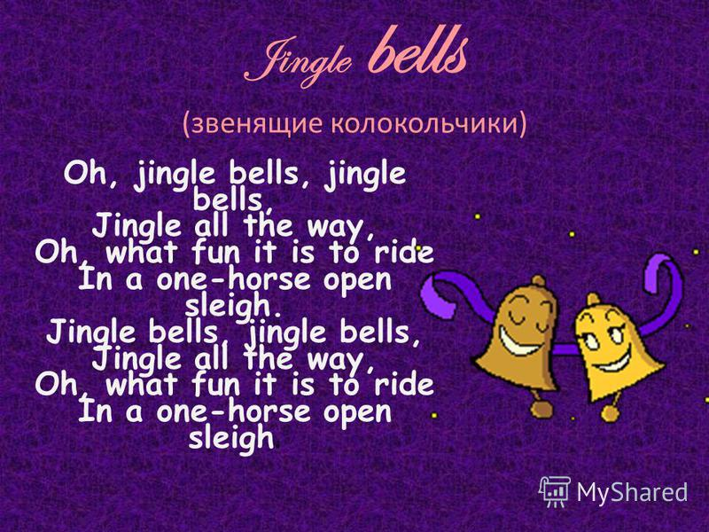 Jingle bells (звенящие колокольчики) Oh, jingle bells, jingle bells, Jingle all the way, Oh, what fun it is to ride In a one-horse open sleigh. Jingle bells, jingle bells, Jingle all the way, Oh, what fun it is to ride In a one-horse open sleigh.