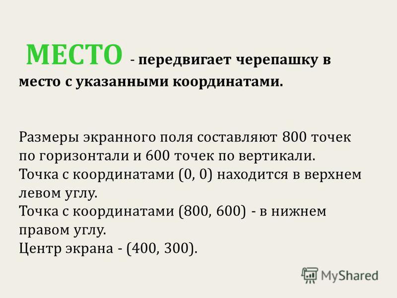 МЕСТО - передвигает черепашку в место с указанными координатами. Размеры экранного поля составляют 800 точек по горизонтали и 600 точек по вертикали. Точка с координатами (0, 0) находится в верхнем левом углу. Точка с координатами (800, 600) - в нижн