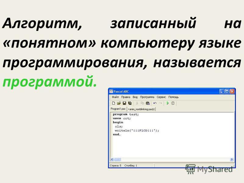 Алгоритм, записанный на «понятном» компьютеру языке программирования, называется программой.