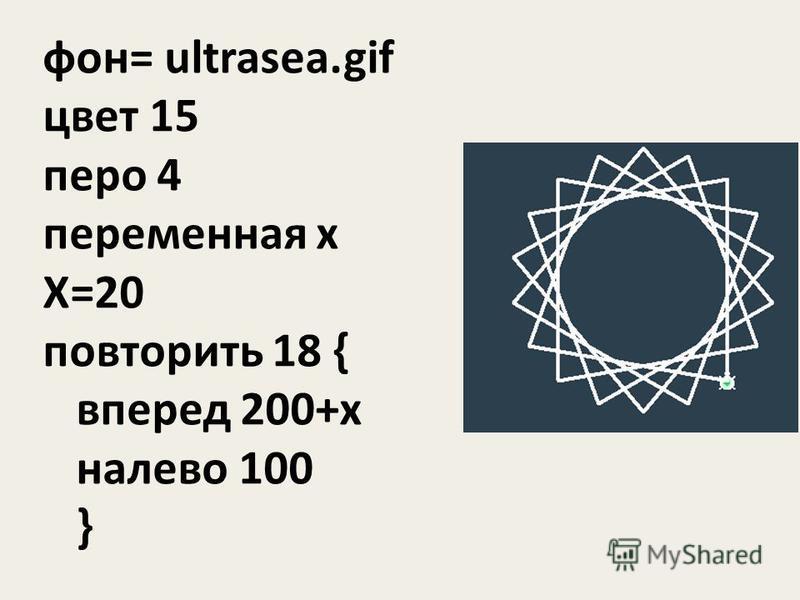 фон= ultrasea.gif цвет 15 перо 4 переменная x X=20 повторить 18 { вперед 200+x налево 100 }