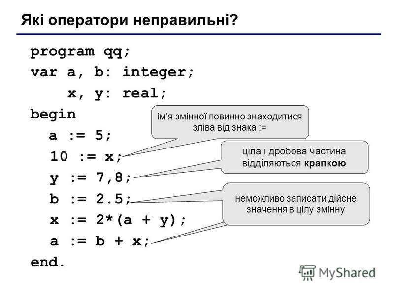 program qq; var a, b: integer; x, y: real; begin a := 5; 10 := x; y := 7,8; b := 2.5; x := 2*(a + y); a := b + x; end. Які оператори неправильні? імя змінної повинно знаходитися зліва від знака := ціла і дробова частина відділяються крапкою неможливо