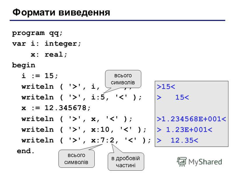 Формати виведення program qq; var i: integer; x: real; begin i := 15; writeln ( '>', i, '<' ); writeln ( '>', i:5, '<' ); x := 12.345678; writeln ( '>', x, '<' ); writeln ( '>', x:10, '<' ); writeln ( '>', x:7:2, '<' ); end. >15< >1.234568E+001< > 1.