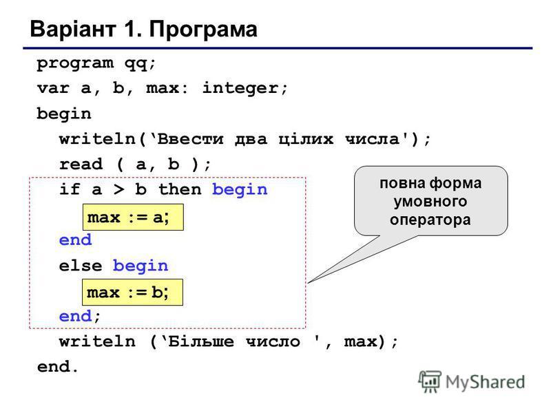 Варіант 1. Програма program qq; var a, b, max: integer; begin writeln(Ввести два цілих числа'); read ( a, b ); if a > b then begin end else begin end; writeln (Більше число ', max); end. max := a ; max := b ; повна форма умовного оператора