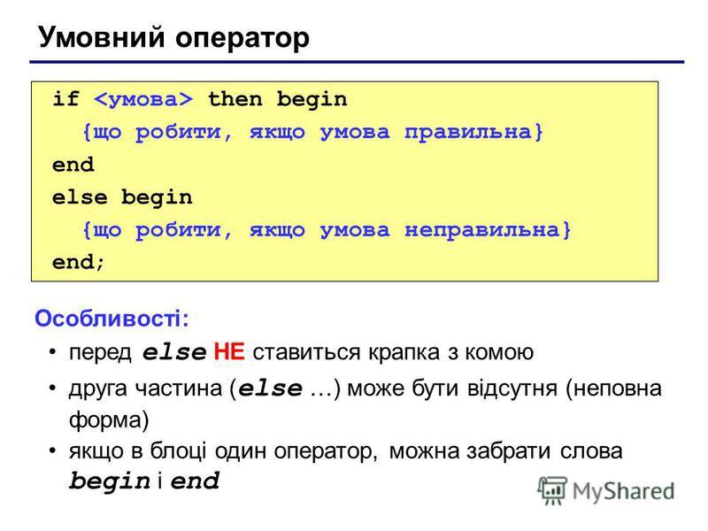 Умовний оператор if then begin {що робити, якщо умова правильна} end else begin {що робити, якщо умова неправильна} end; Особливості: перед else НЕ ставиться крапка з комою друга частина ( else …) може бути відсутня (неповна форма) якщо в блоці один