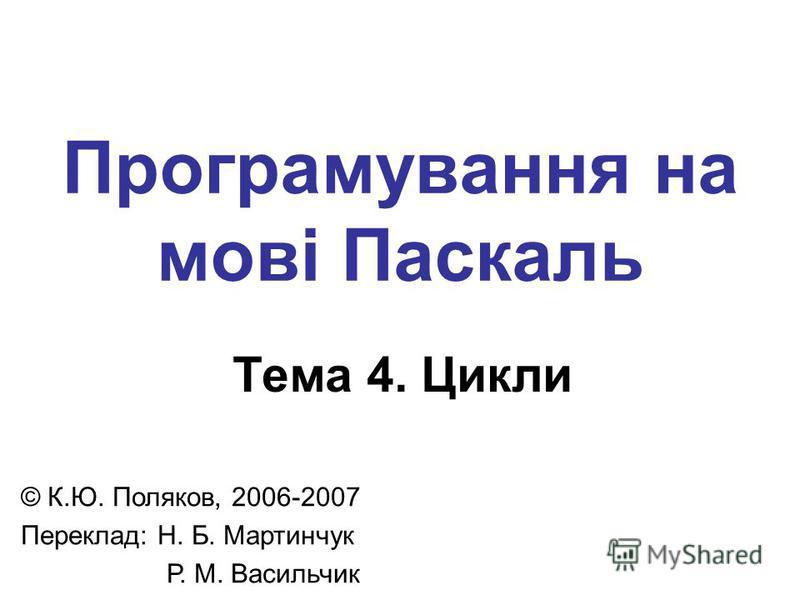 Програмування на мові Паскаль Тема 4. Цикли © К.Ю. Поляков, 2006-2007 Переклад: Н. Б. Мартинчук Р. М. Васильчик