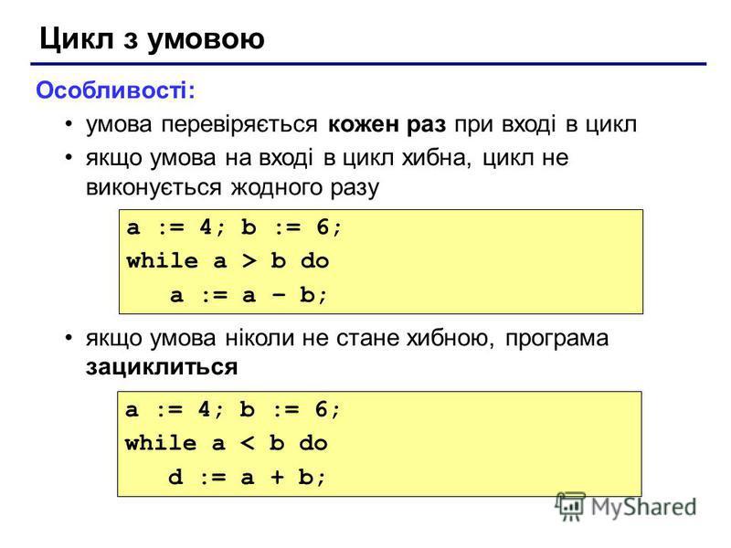 Цикл з умовою Особливості: умова перевіряється кожен раз при вході в цикл якщо умова на вході в цикл хибна, цикл не виконується жодного разу якщо умова ніколи не стане хибною, програма зациклиться a := 4; b := 6; while a > b do a := a – b; a := 4; b