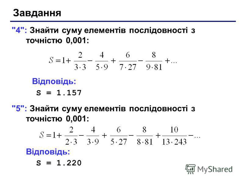 Завдання 4: Знайти суму елементів послідовності з точністю 0,001: Відповідь: S = 1.157 5: Знайти суму елементів послідовності з точністю 0,001: Відповідь: S = 1.220