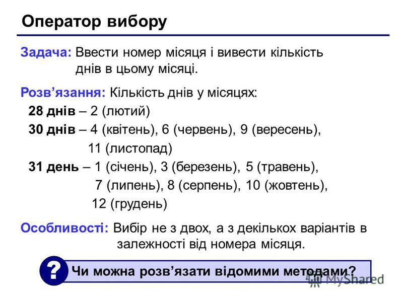 Оператор вибору Задача: Ввести номер місяця і вивести кількість днів в цьому місяці. Розвязання: Кількість днів у місяцях: 28 днів – 2 (лютий) 30 днів – 4 (квітень), 6 (червень), 9 (вересень), 11 (листопад) 31 день – 1 (січень), 3 (березень), 5 (трав