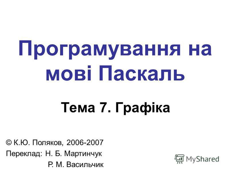 Програмування на мові Паскаль Тема 7. Графіка © К.Ю. Поляков, 2006-2007 Переклад: Н. Б. Мартинчук Р. М. Васильчик