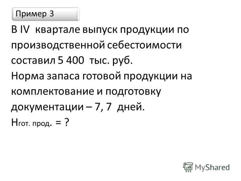 Пример 3 В IV квартале выпуск продукции по производственной себестоимости составил 5 400 тыс. руб. Норма запаса готовой продукции на комплектование и подготовку документации – 7, 7 дней. Н гот. прод. = ?