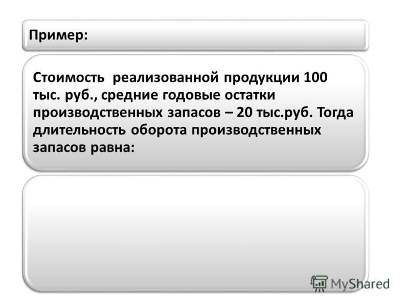 Пример: Стоимость реализованной продукции 100 тыс. руб., средние годовые остатки производственных запасов – 20 тыс.руб. Тогда длительность оборота производственных запасов равна: