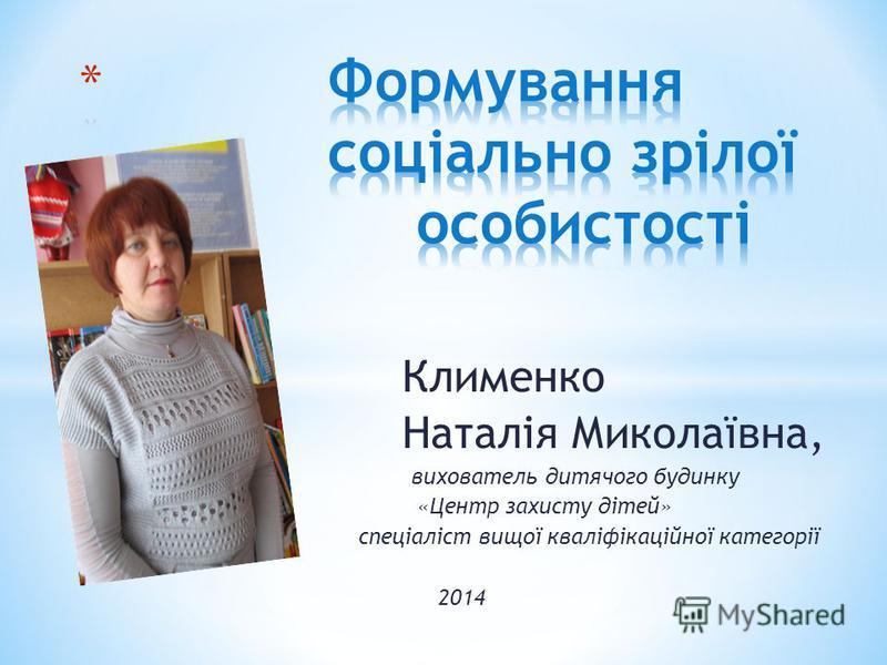 Клименко Наталія Миколаївна, вихователь дитячого будинку «Центр захисту дітей» спеціаліст вищої кваліфікаційної категорії 2014