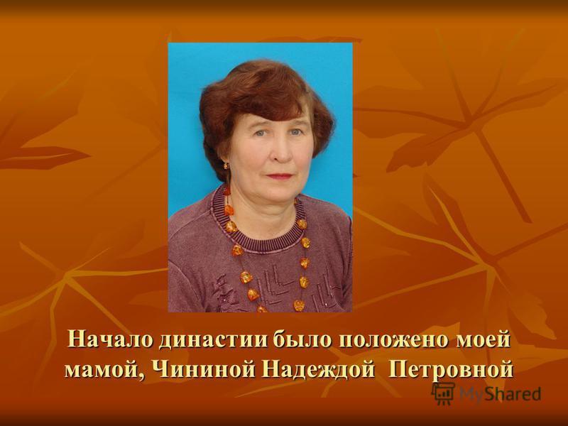 Начало династии было положено моей мамой, Чининой Надеждой Петровной