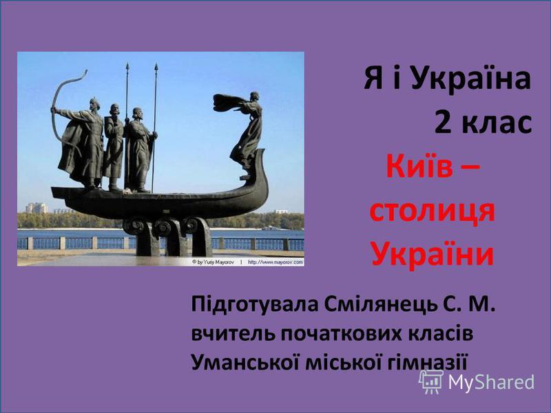 Я і Україна 2 клас Київ – столиця України Підготувала Смілянець С. М. вчитель початкових класів Уманської міської гімназії