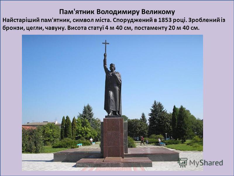 Пам'ятник Володимиру Великому Найстаріший пам'ятник, символ міста. Споруджений в 1853 році. Зроблений із бронзи, цегли, чавуну. Висота статуї 4 м 40 см, постаменту 20 м 40 см.