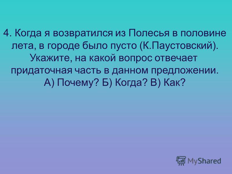 4. Когда я возвратился из Полесья в половине лета, в городе было пусто (К.Паустовский). Укажите, на какой вопрос отвечает придаточная часть в данном предложении. А) Почему? Б) Когда? В) Как?