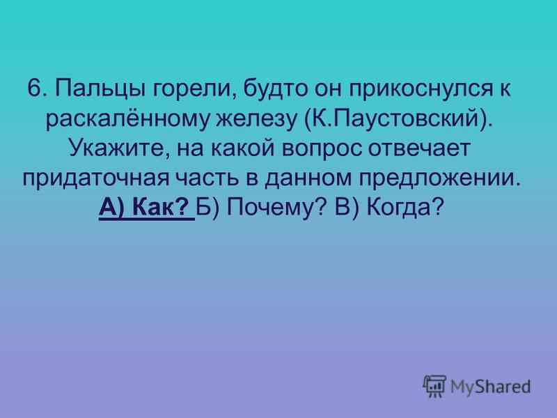 6. Пальцы горели, будто он прикоснулся к раскалённому железу (К.Паустовский). Укажите, на какой вопрос отвечает придаточная часть в данном предложении. А) Как? Б) Почему? В) Когда?