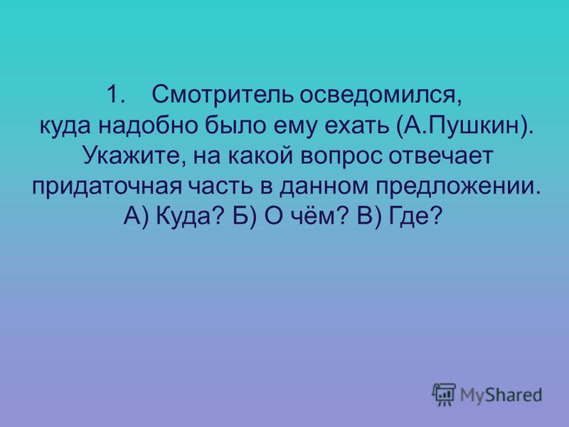 1. Смотритель осведомился, куда надобно было ему ехать (А.Пушкин). Укажите, на какой вопрос отвечает придаточная часть в данном предложении. А) Куда? Б) О чём? В) Где?