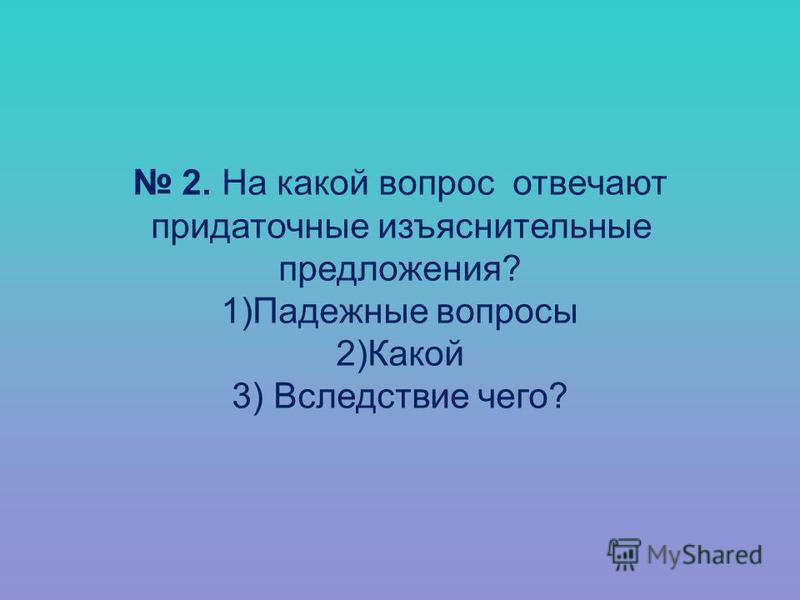 2. На какой вопрос отвечают придаточные изъяснительные предложения? 1)Падежные вопросы 2)Какой 3) Вследствие чего?