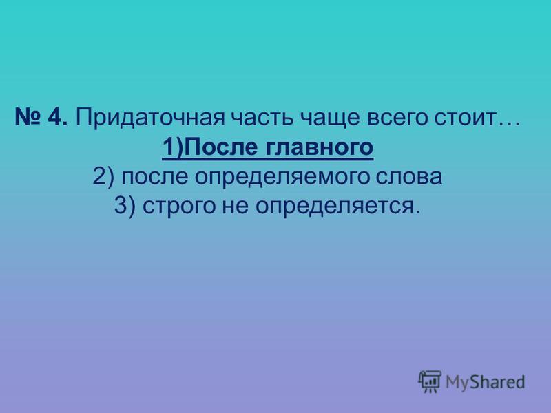 4. Придаточная часть чаще всего стоит… 1)После главного 2) после определяемого слова 3) строго не определяется.