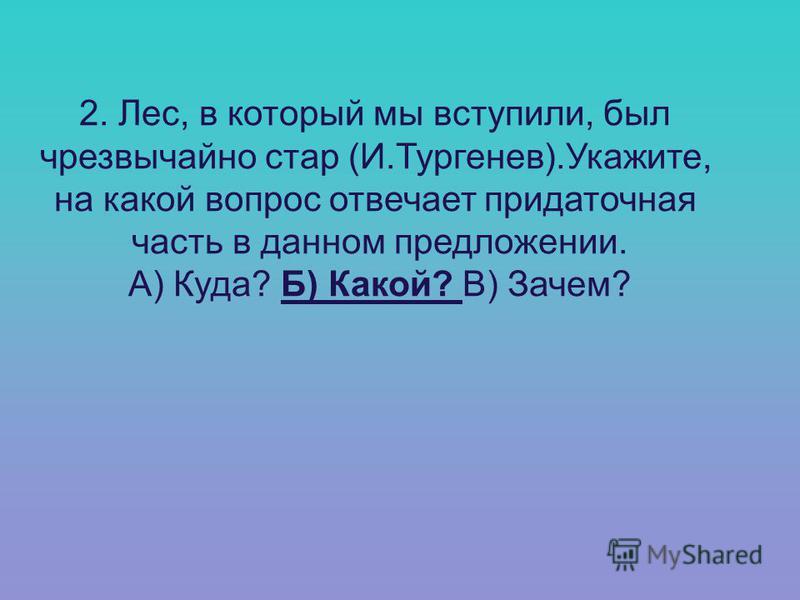 2. Лес, в который мы вступили, был чрезвычайно стар (И.Тургенев).Укажите, на какой вопрос отвечает придаточная часть в данном предложении. А) Куда? Б) Какой? В) Зачем?