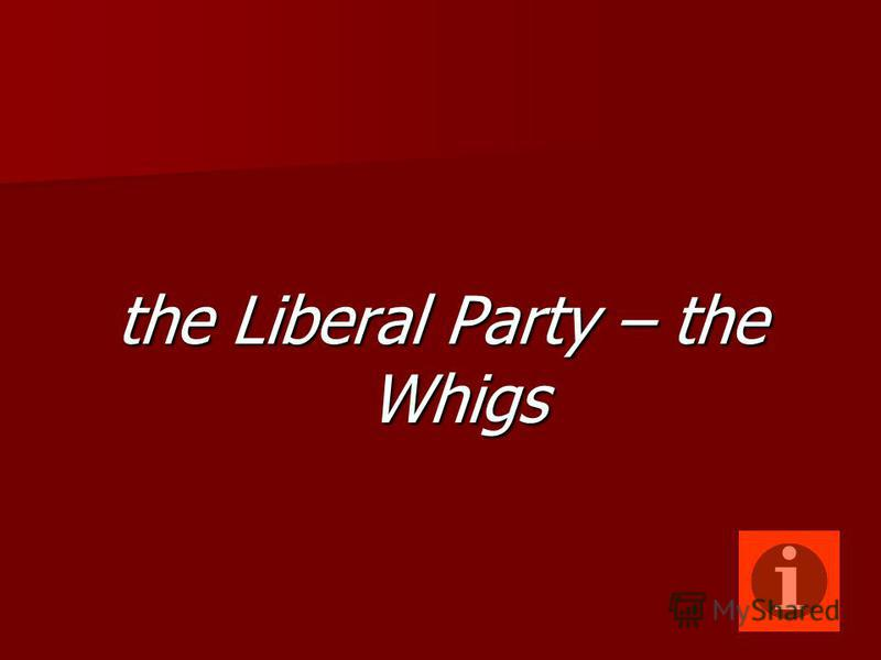 the Liberal Party – the Whigs